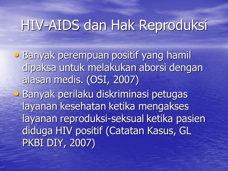 HIV-AIDS dan Hak Reproduksi Banyak perempuan positif yang hamil dipaksa untuk melakukan aborsi dengan alasan medis. (OSI, 2007) Banyak perempuan posit