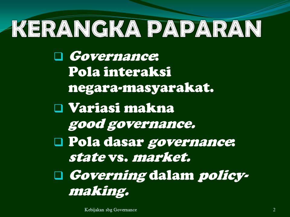  Governance: Pola interaksi negara-masyarakat.  Variasi makna good governance.  Pola dasar governance: state vs. market.  Governing dalam policy-