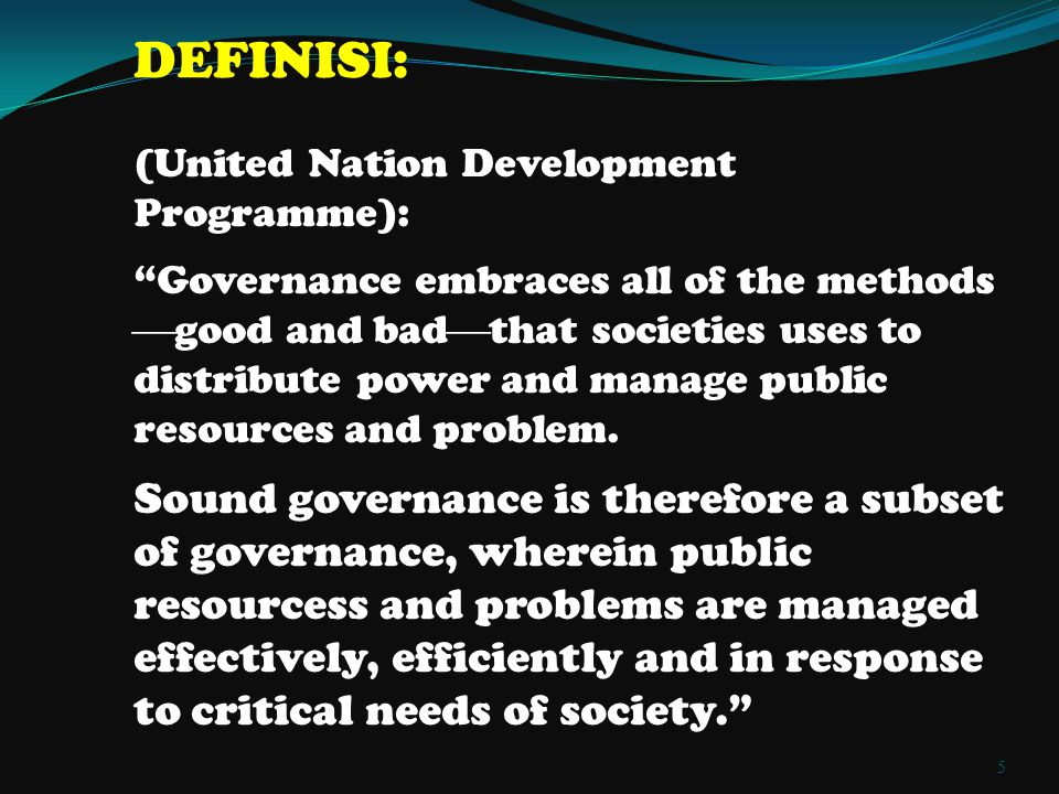 DEFINISI: (United Nation Development Programme): Governance embraces all of the methods  good and bad  that societies uses to distribute power and manage public resources and problem.