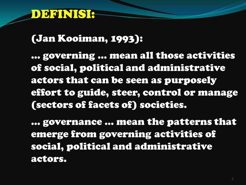 DEFINISI: (Jan Kooiman, 1993): … governing … mean all those activities of social, political and administrative actors that can be seen as purposely ef