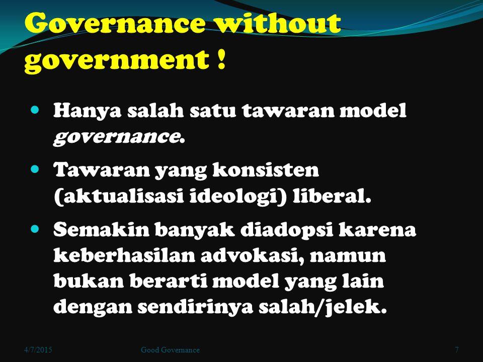 Governance without government ! Hanya salah satu tawaran model governance. Tawaran yang konsisten (aktualisasi ideologi) liberal. Semakin banyak diado
