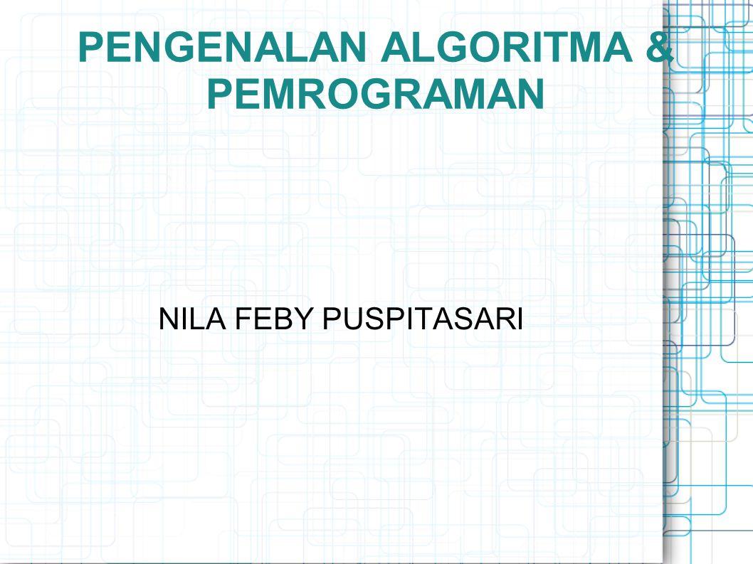 PENGENALAN ALGORITMA & PEMROGRAMAN NILA FEBY PUSPITASARI