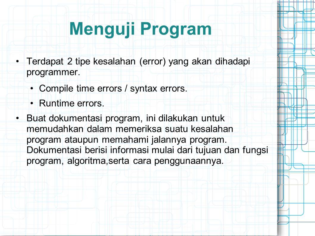 Menguji Program Terdapat 2 tipe kesalahan (error) yang akan dihadapi programmer. Compile time errors / syntax errors. Runtime errors. Buat dokumentasi