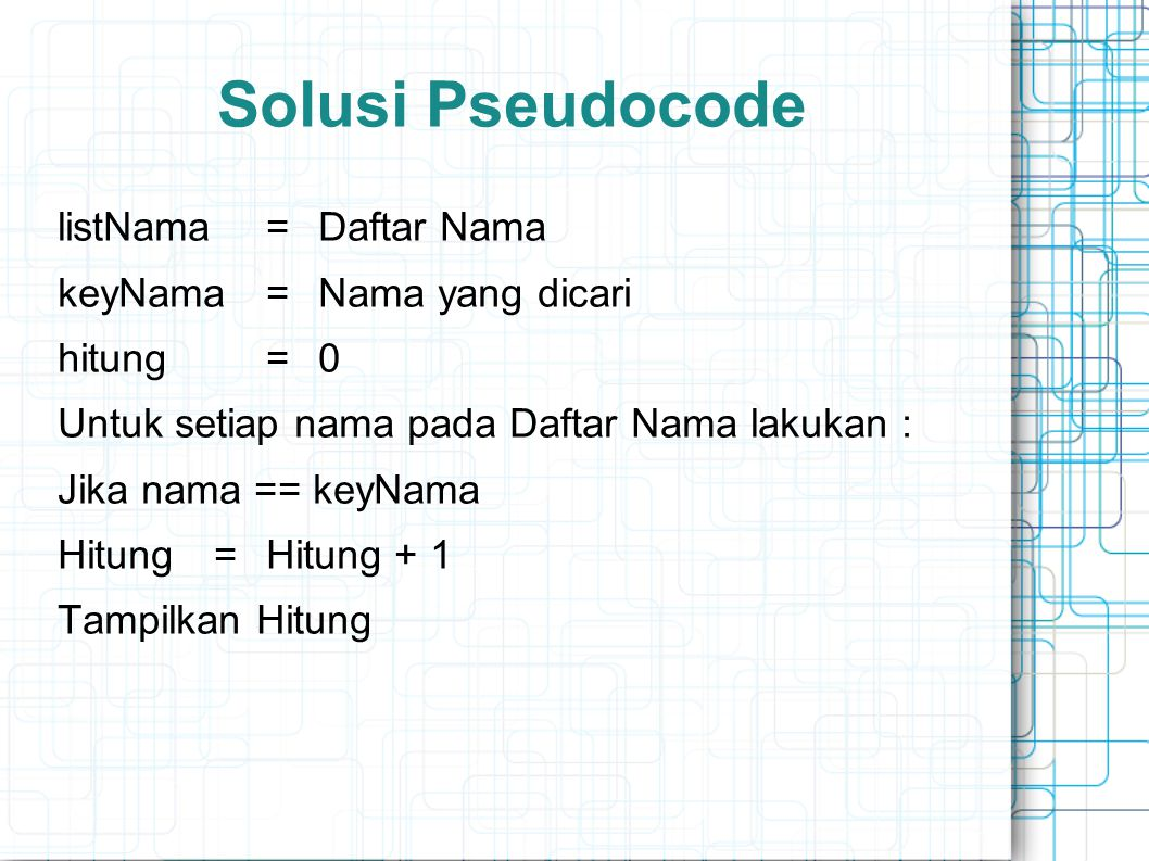 Solusi Pseudocode listNama=Daftar Nama keyNama=Nama yang dicari hitung=0 Untuk setiap nama pada Daftar Nama lakukan : Jika nama == keyNama Hitung=Hitu