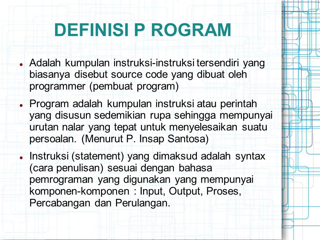 DEFINISI P ROGRAM Adalah kumpulan instruksi-instruksi tersendiri yang biasanya disebut source code yang dibuat oleh programmer (pembuat program) Progr