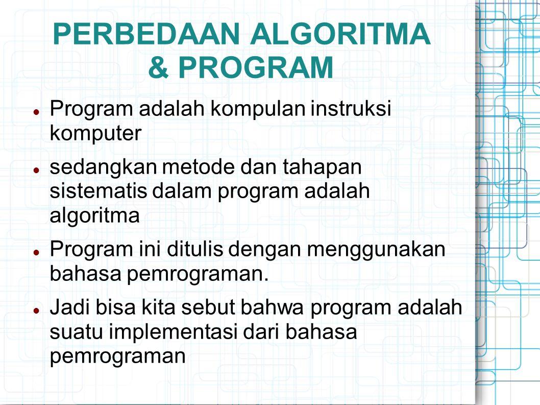 PERBEDAAN ALGORITMA & PROGRAM (LANJUT) Beberapa pakar memberi formula bahwa: program = struktur data + algoritma Bagaimanapun juga struktur data dan algoritma berhubungan sangat erat pada sebuah program Algoritma yang baik tanpa pemilihan struktur data yang tepat akan membuat program menjadi kurang baik, semikian juga sebaliknya