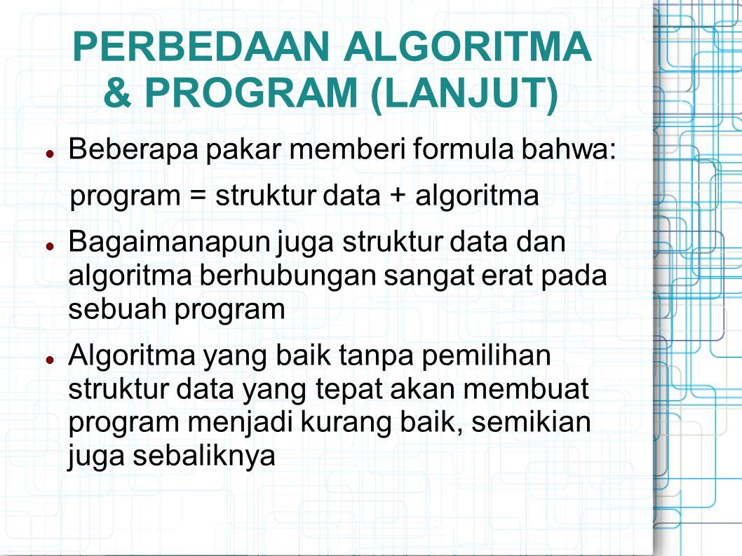 PERBEDAAN ALGORITMA & PROGRAM (LANJUT) Beberapa pakar memberi formula bahwa: program = struktur data + algoritma Bagaimanapun juga struktur data dan a