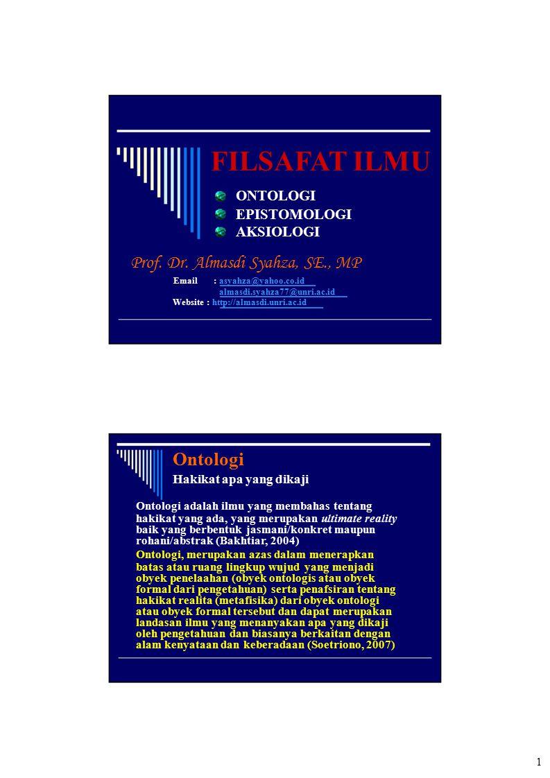 FILSAFAT ILMU ONTOLOGI EPISTOMOLOGI AKSIOLOGI Prof. Dr. Almasdi Syahza, SE., MP Email: asyahza@yahoo.co.id almasdi.syahza77@unri.ac.id Website : http: