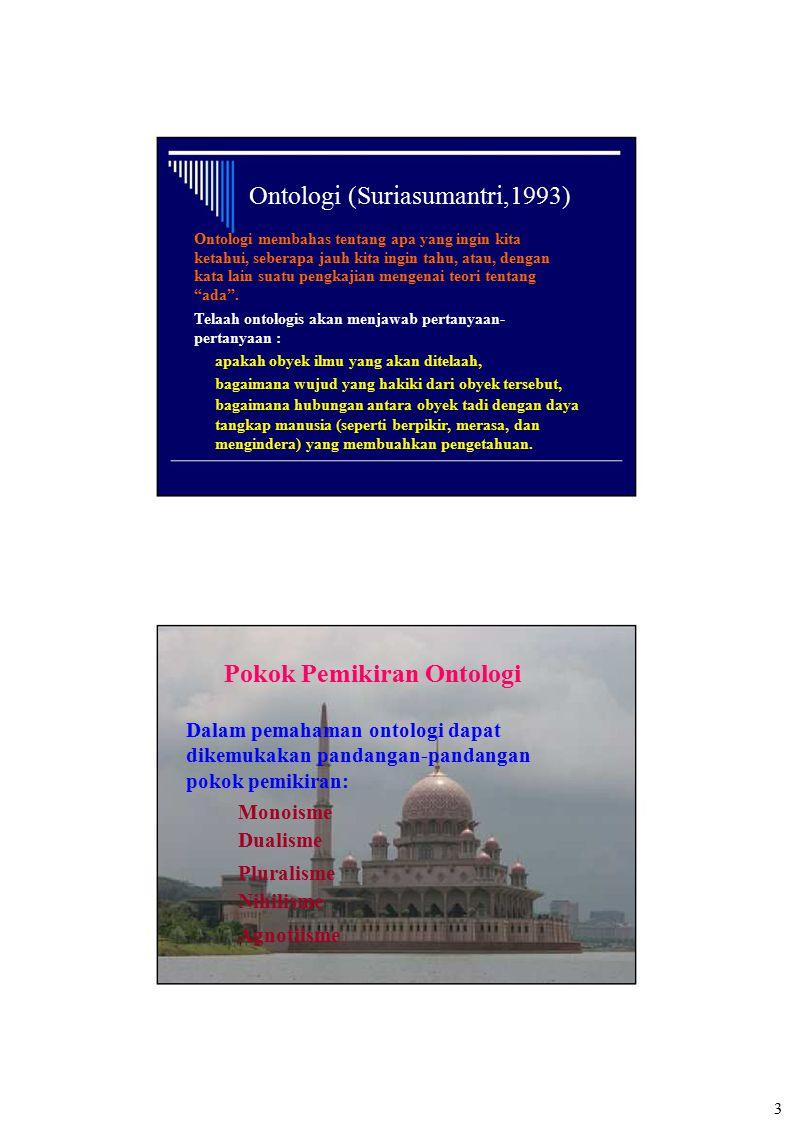 Ontologi (Suriasumantri,1993) Ontologi membahas tentang apa yang ingin kita ketahui, seberapa jauh kita ingin tahu, atau, dengan kata lain suatu pengk