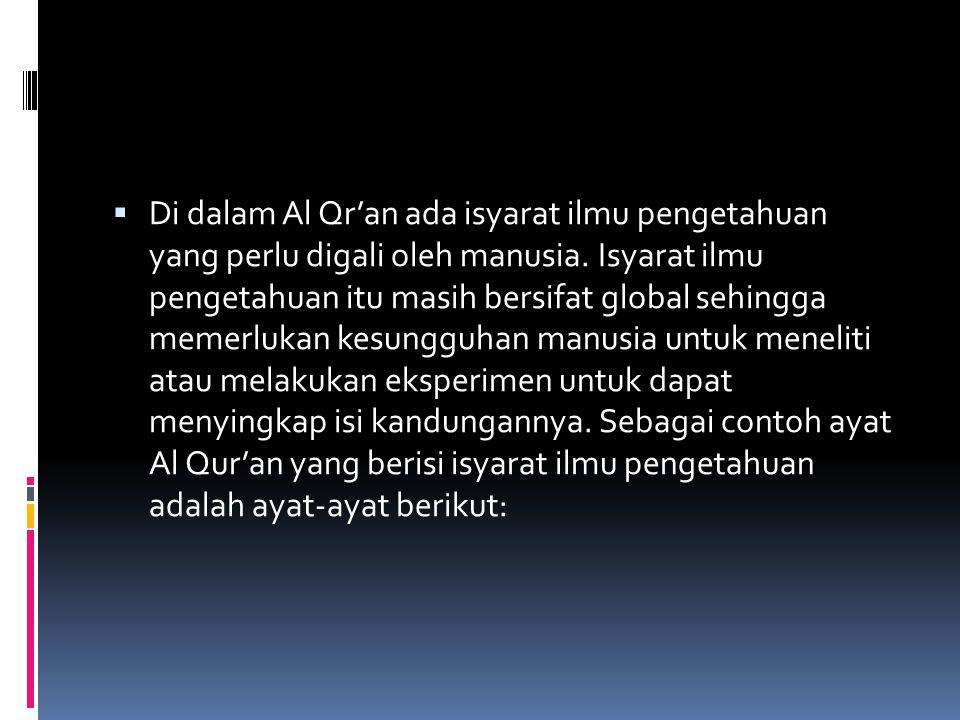  Di dalam Al Qr'an ada isyarat ilmu pengetahuan yang perlu digali oleh manusia. Isyarat ilmu pengetahuan itu masih bersifat global sehingga memerluka