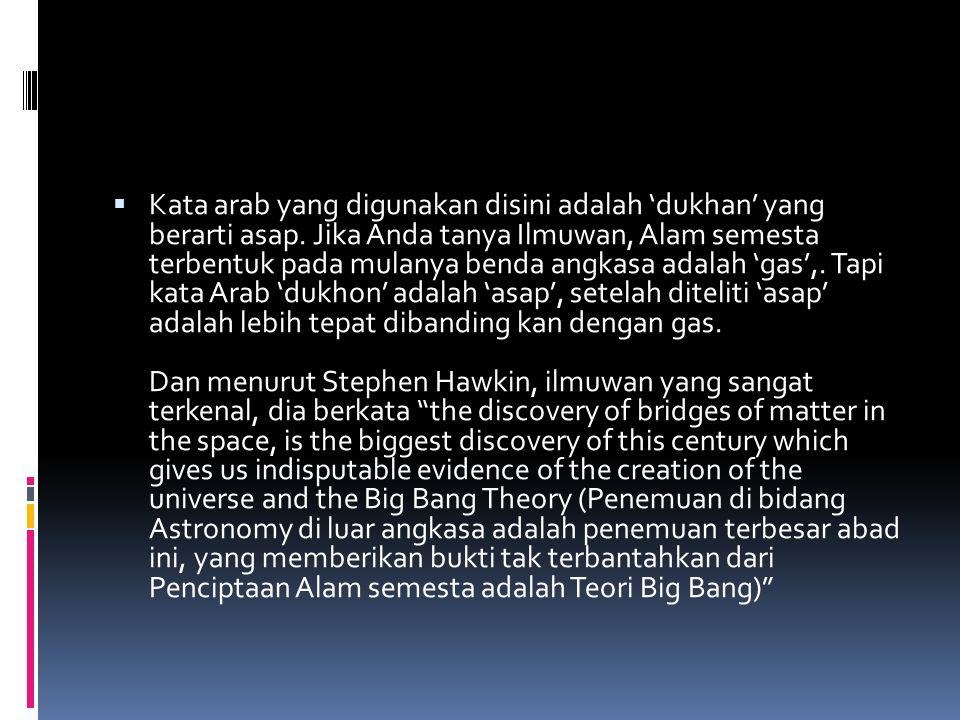  Kata arab yang digunakan disini adalah 'dukhan' yang berarti asap. Jika Anda tanya Ilmuwan, Alam semesta terbentuk pada mulanya benda angkasa adalah