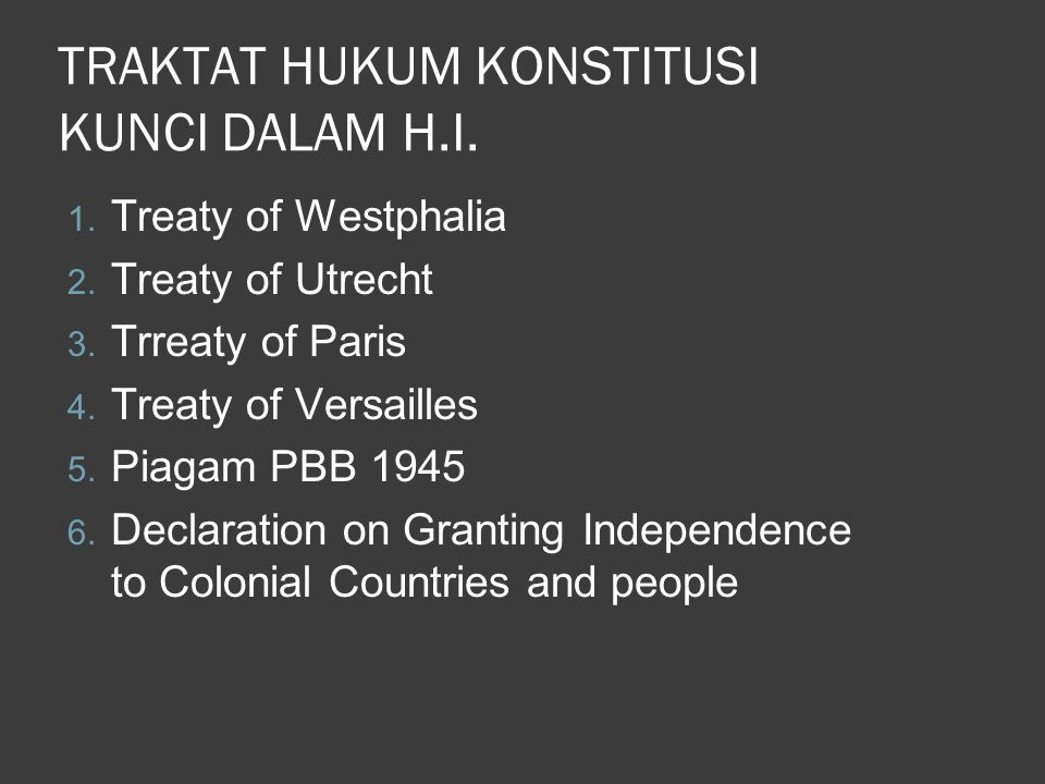 TRAKTAT HUKUM KONSTITUSI KUNCI DALAM H.I. 1. Treaty of Westphalia 2. Treaty of Utrecht 3. Trreaty of Paris 4. Treaty of Versailles 5. Piagam PBB 1945