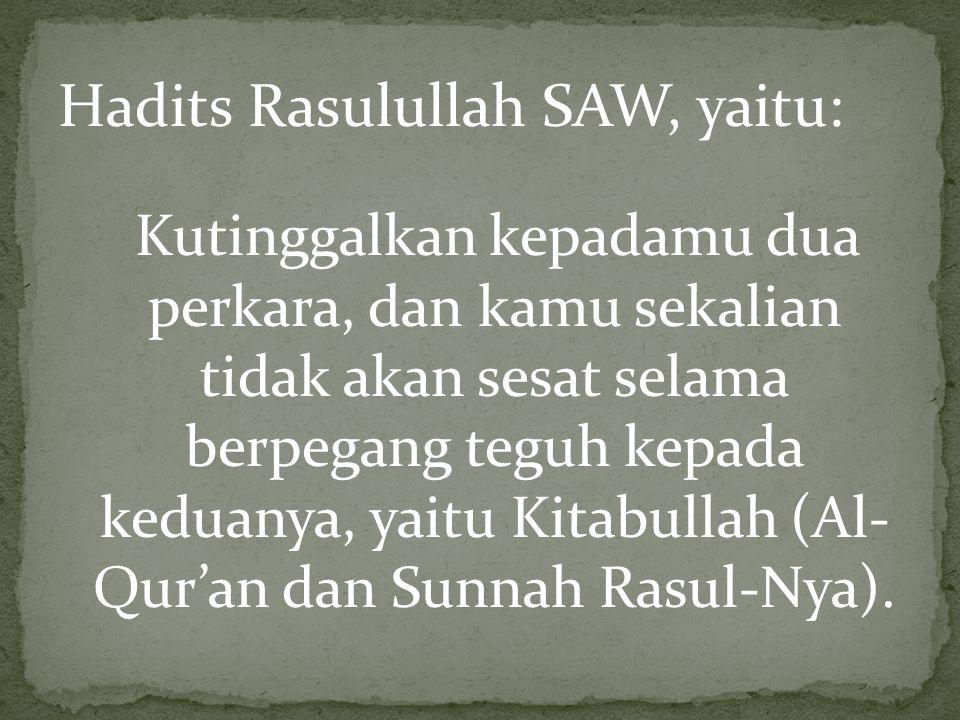 Hadits Rasulullah SAW, yaitu: Kutinggalkan kepadamu dua perkara, dan kamu sekalian tidak akan sesat selama berpegang teguh kepada keduanya, yaitu Kitabullah (Al- Qur'an dan Sunnah Rasul-Nya).