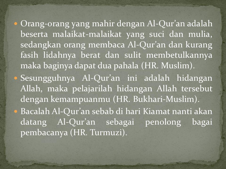 Orang-orang yang mahir dengan Al-Qur'an adalah beserta malaikat-malaikat yang suci dan mulia, sedangkan orang membaca Al-Qur'an dan kurang fasih lidahnya berat dan sulit membetulkannya maka baginya dapat dua pahala (HR.