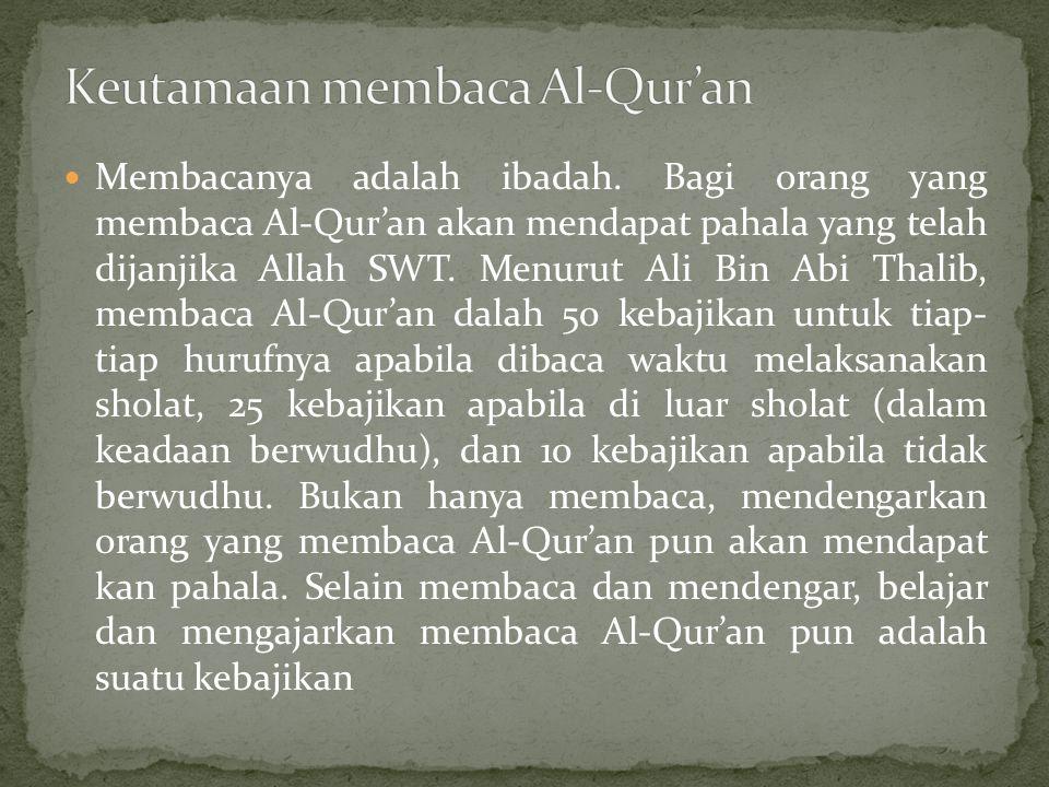 Membacanya adalah ibadah. Bagi orang yang membaca Al-Qur'an akan mendapat pahala yang telah dijanjika Allah SWT. Menurut Ali Bin Abi Thalib, membaca A
