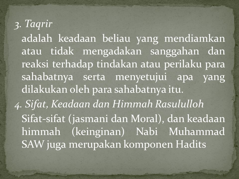 3. Taqrir adalah keadaan beliau yang mendiamkan atau tidak mengadakan sanggahan dan reaksi terhadap tindakan atau perilaku para sahabatnya serta menye