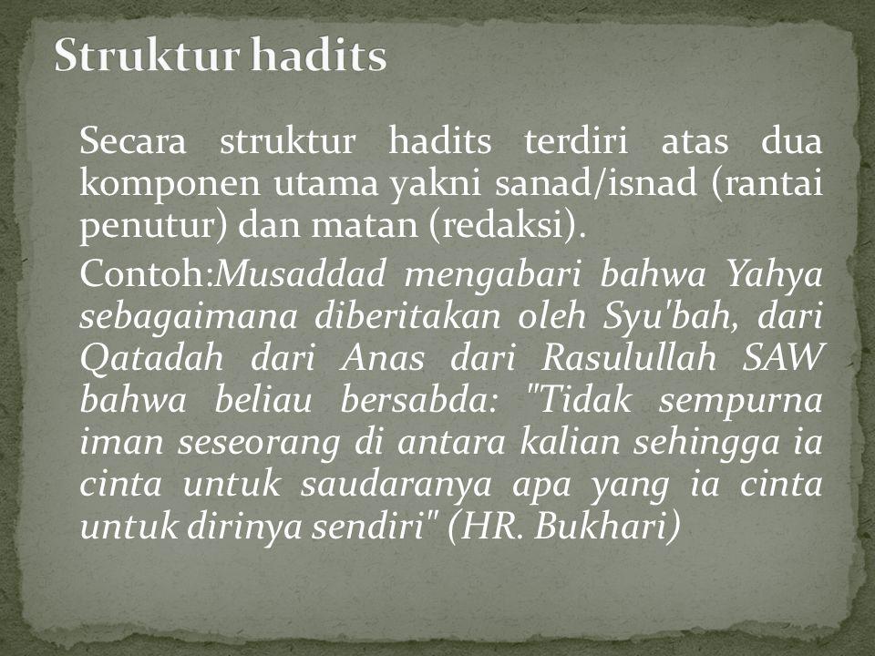 Secara struktur hadits terdiri atas dua komponen utama yakni sanad/isnad (rantai penutur) dan matan (redaksi). Contoh:Musaddad mengabari bahwa Yahya s