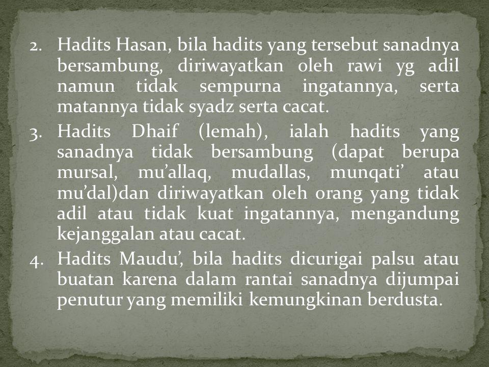 2. Hadits Hasan, bila hadits yang tersebut sanadnya bersambung, diriwayatkan oleh rawi yg adil namun tidak sempurna ingatannya, serta matannya tidak s