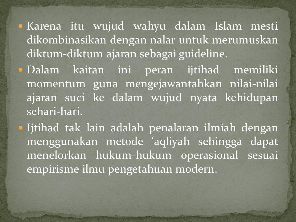 Karena itu wujud wahyu dalam Islam mesti dikombinasikan dengan nalar untuk merumuskan diktum-diktum ajaran sebagai guideline. Dalam kaitan ini peran i