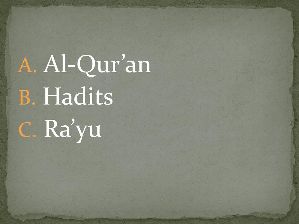 A. Al-Qur'an B. Hadits C. Ra'yu