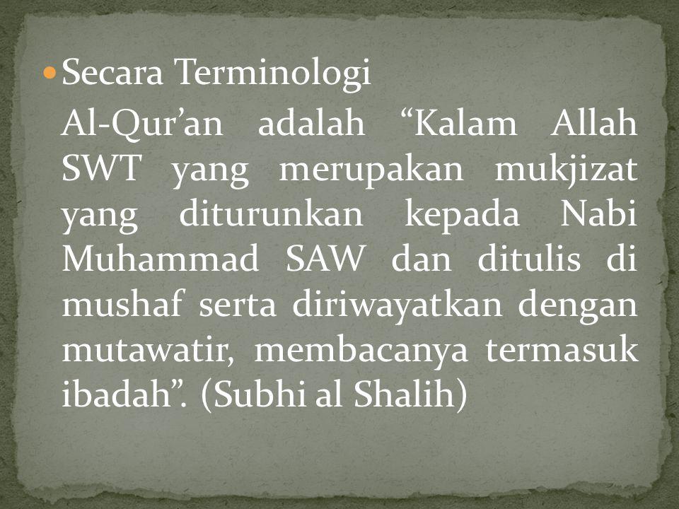 Secara Terminologi Al-Qur'an adalah Kalam Allah SWT yang merupakan mukjizat yang diturunkan kepada Nabi Muhammad SAW dan ditulis di mushaf serta diriwayatkan dengan mutawatir, membacanya termasuk ibadah .