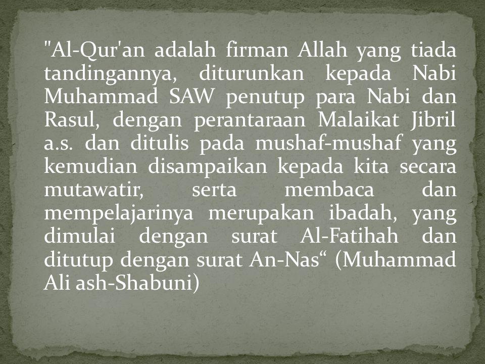Al-Qur an adalah firman Allah yang tiada tandingannya, diturunkan kepada Nabi Muhammad SAW penutup para Nabi dan Rasul, dengan perantaraan Malaikat Jibril a.s.