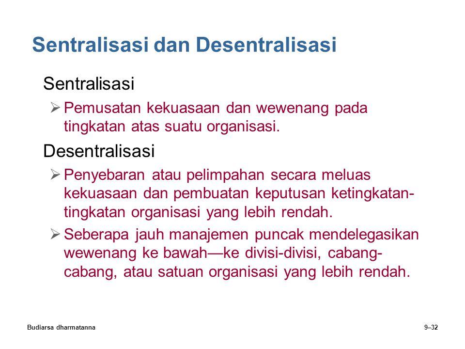 Budiarsa dharmatanna9–32 Sentralisasi dan Desentralisasi Sentralisasi  Pemusatan kekuasaan dan wewenang pada tingkatan atas suatu organisasi. Desentr