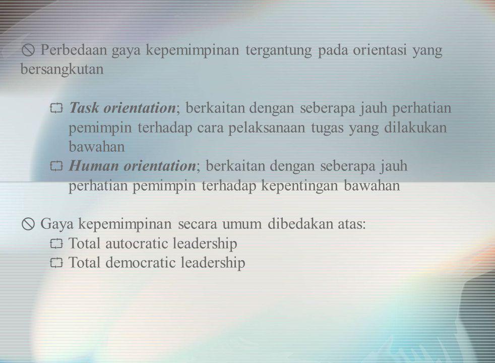  Perbedaan gaya kepemimpinan tergantung pada orientasi yang bersangkutan  Task orientation; berkaitan dengan seberapa jauh perhatian pemimpin terhadap cara pelaksanaan tugas yang dilakukan bawahan  Human orientation; berkaitan dengan seberapa jauh perhatian pemimpin terhadap kepentingan bawahan  Gaya kepemimpinan secara umum dibedakan atas:  Total autocratic leadership  Total democratic leadership
