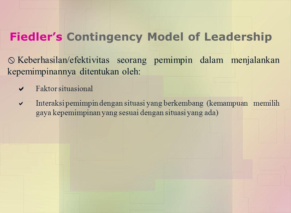 Fiedler's Contingency Model of Leadership  Keberhasilan/efektivitas seorang pemimpin dalam menjalankan kepemimpinannya ditentukan oleh:  Faktor situasional  Interaksi pemimpin dengan situasi yang berkembang (kemampuan memilih gaya kepemimpinan yang sesuai dengan situasi yang ada)
