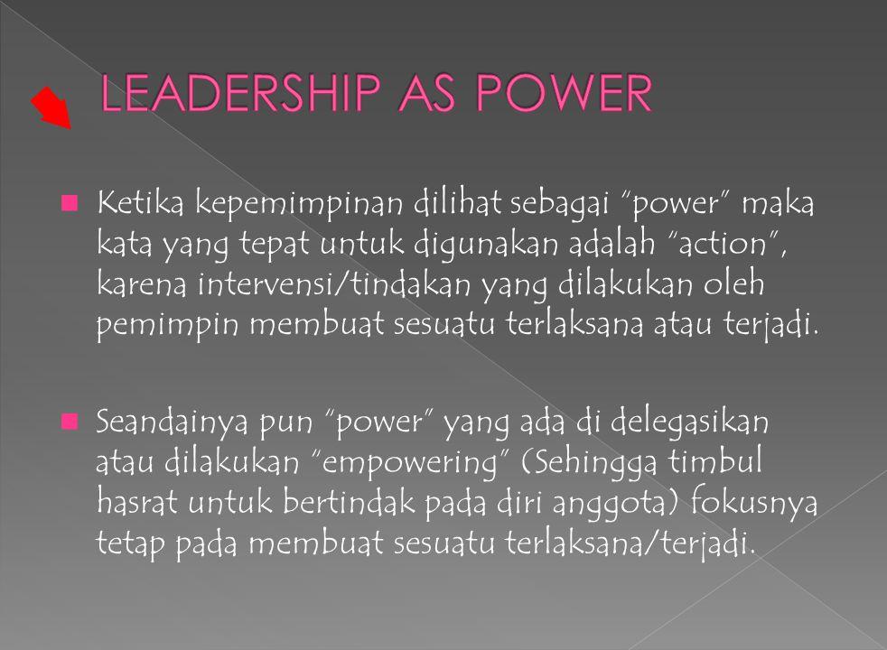 Ketika kepemimpinan dilihat sebagai power maka kata yang tepat untuk digunakan adalah action , karena intervensi/tindakan yang dilakukan oleh pemimpin membuat sesuatu terlaksana atau terjadi.