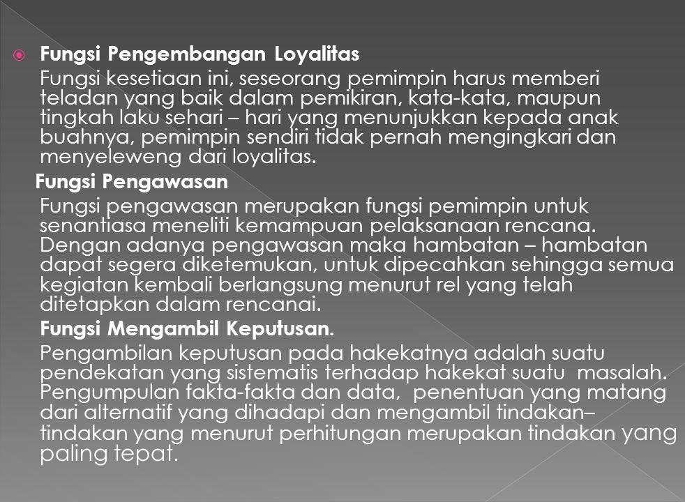  Fungsi Pengembangan Loyalitas Fungsi kesetiaan ini, seseorang pemimpin harus memberi teladan yang baik dalam pemikiran, kata-kata, maupun tingkah laku sehari – hari yang menunjukkan kepada anak buahnya, pemimpin sendiri tidak pernah mengingkari dan menyeleweng dari loyalitas.