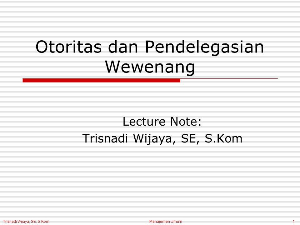 Trisnadi Wijaya, SE, S.Kom Manajemen Umum1 Otoritas dan Pendelegasian Wewenang Lecture Note: Trisnadi Wijaya, SE, S.Kom