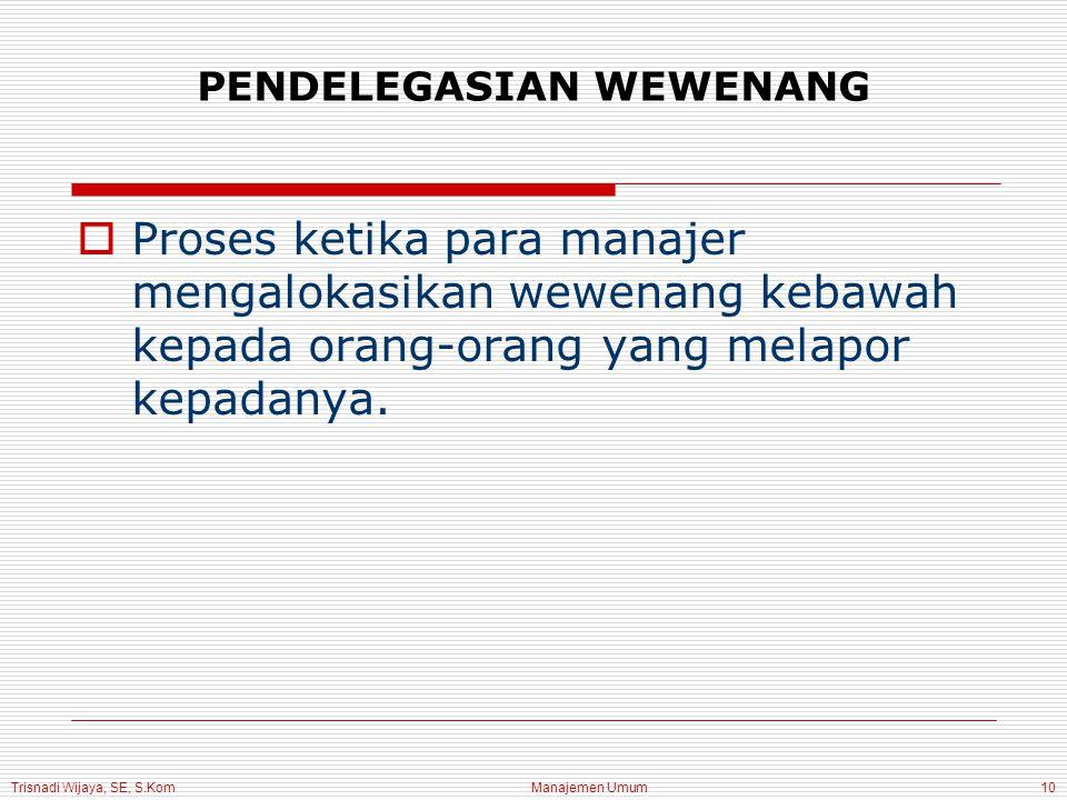 Trisnadi Wijaya, SE, S.Kom Manajemen Umum10 PENDELEGASIAN WEWENANG  Proses ketika para manajer mengalokasikan wewenang kebawah kepada orang-orang yang melapor kepadanya.