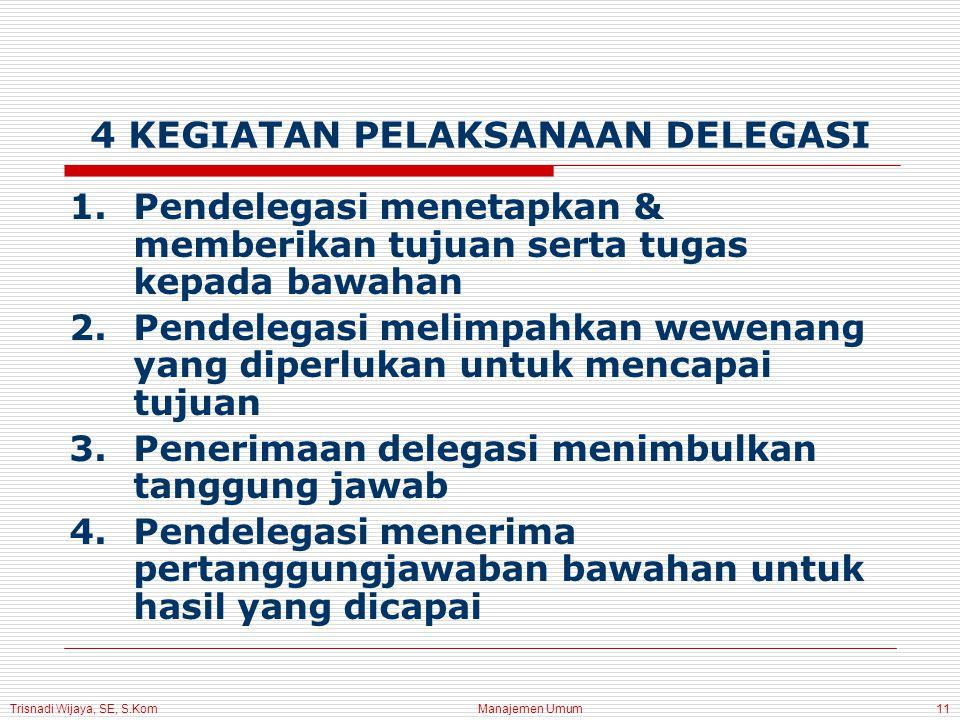 Trisnadi Wijaya, SE, S.Kom Manajemen Umum11 4 KEGIATAN PELAKSANAAN DELEGASI 1.Pendelegasi menetapkan & memberikan tujuan serta tugas kepada bawahan 2.Pendelegasi melimpahkan wewenang yang diperlukan untuk mencapai tujuan 3.Penerimaan delegasi menimbulkan tanggung jawab 4.Pendelegasi menerima pertanggungjawaban bawahan untuk hasil yang dicapai