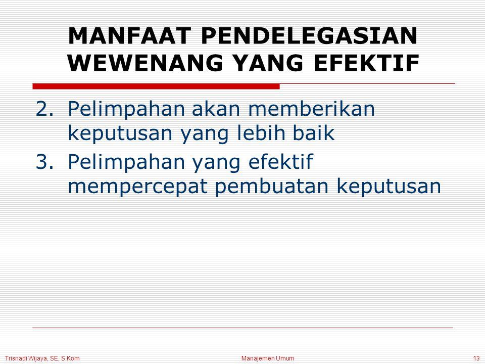 Trisnadi Wijaya, SE, S.Kom Manajemen Umum13 2.Pelimpahan akan memberikan keputusan yang lebih baik 3.Pelimpahan yang efektif mempercepat pembuatan keputusan MANFAAT PENDELEGASIAN WEWENANG YANG EFEKTIF