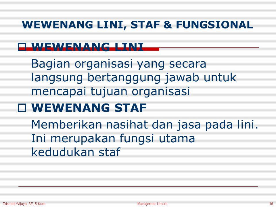 Trisnadi Wijaya, SE, S.Kom Manajemen Umum16 WEWENANG LINI, STAF & FUNGSIONAL  WEWENANG LINI Bagian organisasi yang secara langsung bertanggung jawab untuk mencapai tujuan organisasi  WEWENANG STAF Memberikan nasihat dan jasa pada lini.