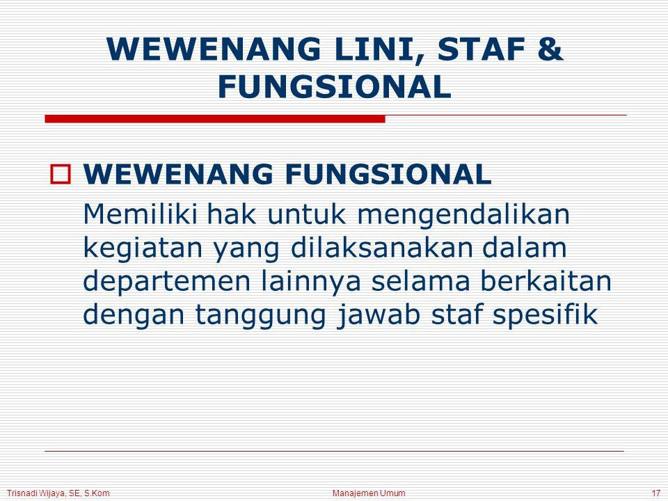 Trisnadi Wijaya, SE, S.Kom Manajemen Umum17  WEWENANG FUNGSIONAL Memiliki hak untuk mengendalikan kegiatan yang dilaksanakan dalam departemen lainnya selama berkaitan dengan tanggung jawab staf spesifik WEWENANG LINI, STAF & FUNGSIONAL