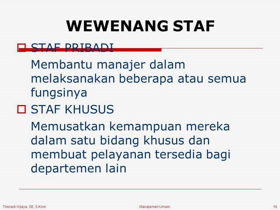 Trisnadi Wijaya, SE, S.Kom Manajemen Umum18 WEWENANG STAF  STAF PRIBADI Membantu manajer dalam melaksanakan beberapa atau semua fungsinya  STAF KHUSUS Memusatkan kemampuan mereka dalam satu bidang khusus dan membuat pelayanan tersedia bagi departemen lain