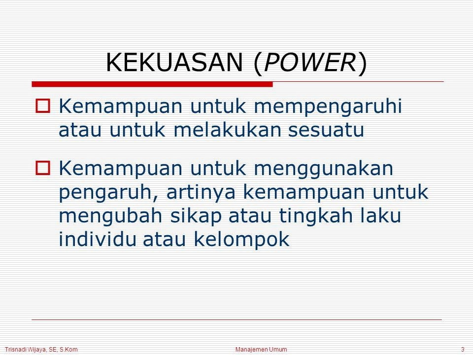 Trisnadi Wijaya, SE, S.Kom Manajemen Umum3 KEKUASAN (POWER)  Kemampuan untuk mempengaruhi atau untuk melakukan sesuatu  Kemampuan untuk menggunakan pengaruh, artinya kemampuan untuk mengubah sikap atau tingkah laku individu atau kelompok