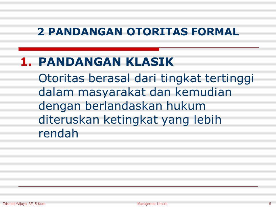 Trisnadi Wijaya, SE, S.Kom Manajemen Umum5 2 PANDANGAN OTORITAS FORMAL 1.PANDANGAN KLASIK Otoritas berasal dari tingkat tertinggi dalam masyarakat dan kemudian dengan berlandaskan hukum diteruskan ketingkat yang lebih rendah