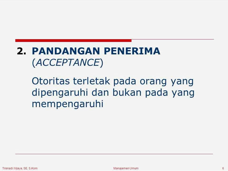 Trisnadi Wijaya, SE, S.Kom Manajemen Umum6 2.PANDANGAN PENERIMA (ACCEPTANCE) Otoritas terletak pada orang yang dipengaruhi dan bukan pada yang mempengaruhi