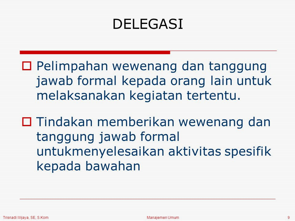 Trisnadi Wijaya, SE, S.Kom Manajemen Umum9 DELEGASI  Pelimpahan wewenang dan tanggung jawab formal kepada orang lain untuk melaksanakan kegiatan tertentu.