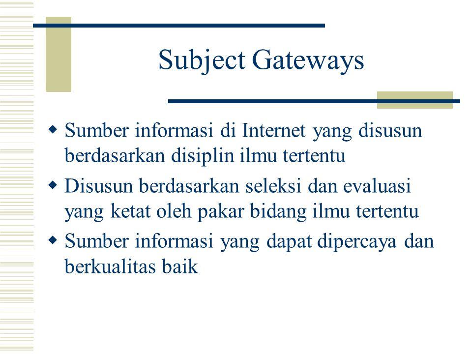 Subject Gateways  Sumber informasi di Internet yang disusun berdasarkan disiplin ilmu tertentu  Disusun berdasarkan seleksi dan evaluasi yang ketat oleh pakar bidang ilmu tertentu  Sumber informasi yang dapat dipercaya dan berkualitas baik