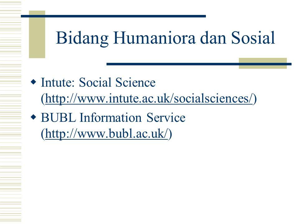 Bidang Humaniora dan Sosial  Intute: Social Science (http://www.intute.ac.uk/socialsciences/)http://www.intute.ac.uk/socialsciences/  BUBL Informati