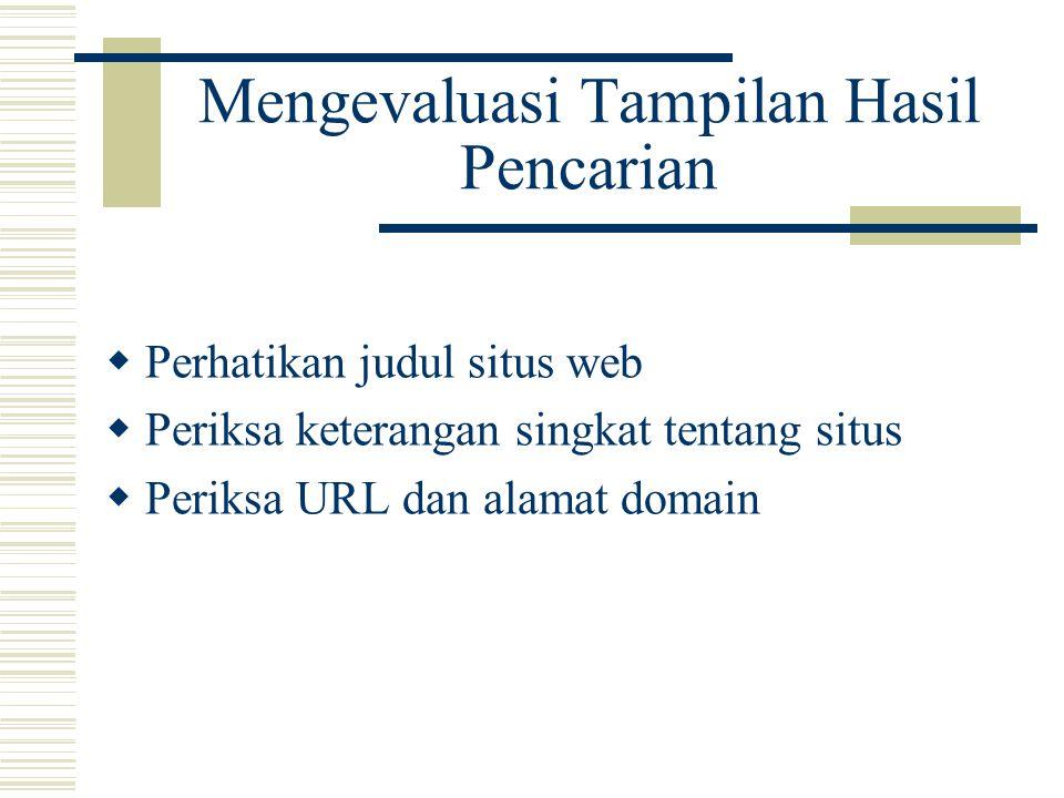 Mengevaluasi Tampilan Hasil Pencarian  Perhatikan judul situs web  Periksa keterangan singkat tentang situs  Periksa URL dan alamat domain