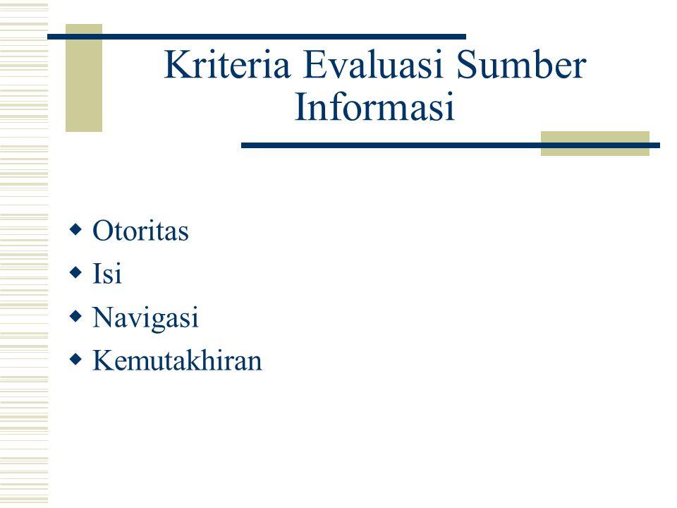 Kriteria Evaluasi Sumber Informasi  Otoritas  Isi  Navigasi  Kemutakhiran