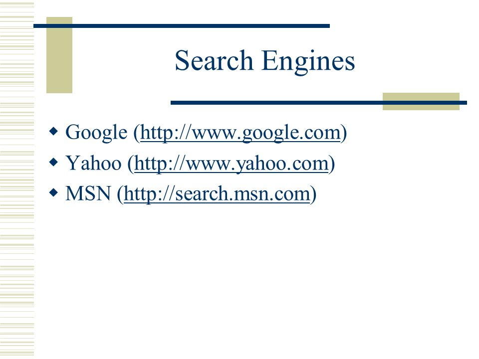 Search Engines  Google (http://www.google.com)http://www.google.com  Yahoo (http://www.yahoo.com)http://www.yahoo.com  MSN (http://search.msn.com)h