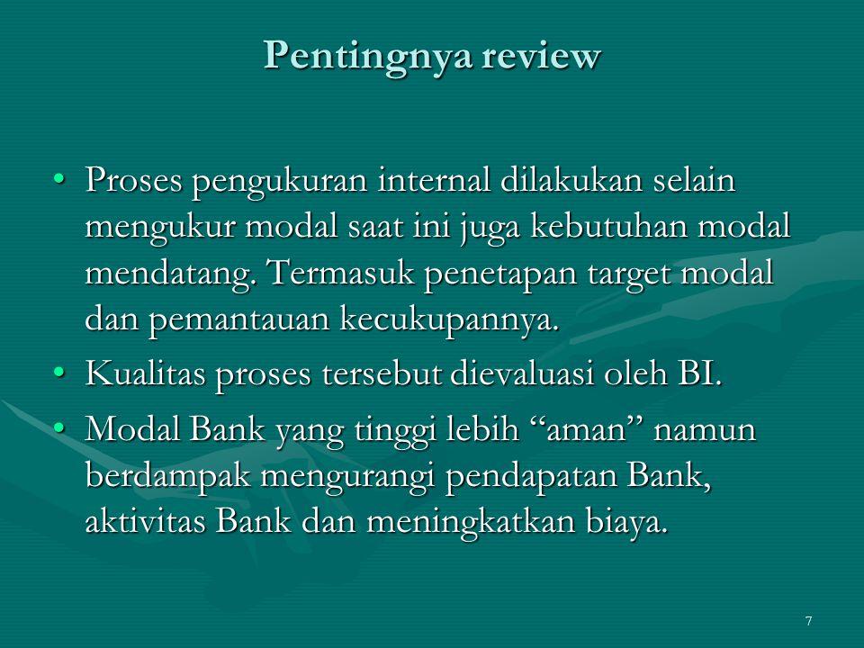 8 Pentingnya review Bank harus menjalankan kegiatannya dengan hati-hati dan tetap mempertahankan proses assessment kualitas modalnya.