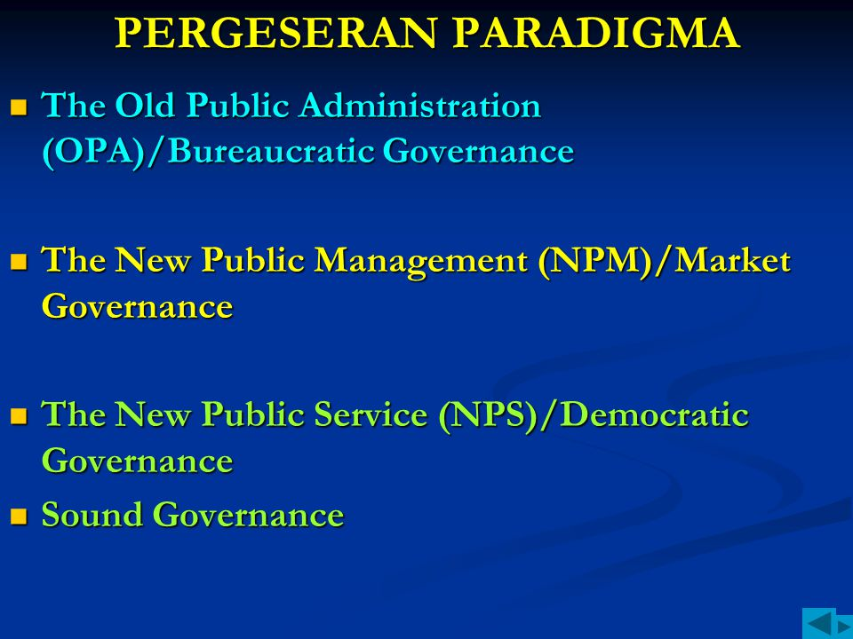 PERGESERAN PARADIGMA The Old Public Administration (OPA)/Bureaucratic Governance The New Public Management (NPM)/Market Governance The New Public Serv