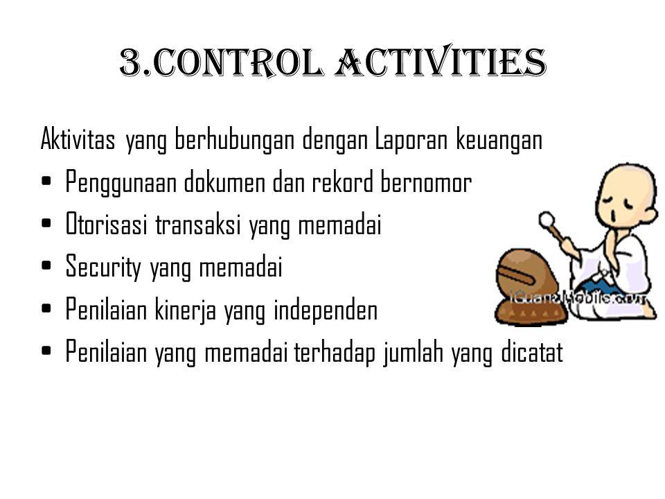 3.Control Activities Aktivitas yang berhubungan dengan Laporan keuangan Penggunaan dokumen dan rekord bernomor Otorisasi transaksi yang memadai Securi
